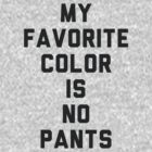 My Favorite Color Is No Pants by radquoteshirts