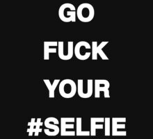 Go F*ck Your #Selfie T-Shirt [White Ink]   The Chainsmokers by FreshThreadShop