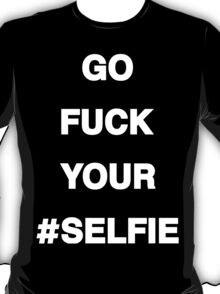 Go F*ck Your #Selfie T-Shirt [White Ink] | The Chainsmokers T-Shirt