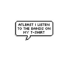 At least I listen to the bands on my tee shirts  by B4ndl4nd