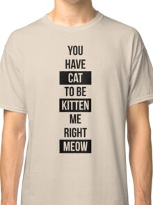 You have cat to be kitten me right meow! Classic T-Shirt