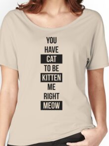 You have cat to be kitten me right meow! Women's Relaxed Fit T-Shirt