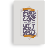 MY DEAR, FIND WHAT YOU LOVE AND LET IT KILL YOU Canvas Print