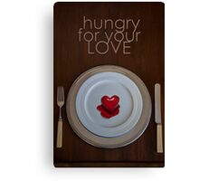 Hungry for your LOVE Canvas Print
