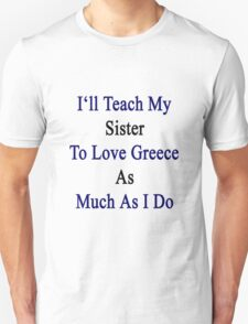 I'll Teach My Sister To Love Greece As Much As I Do  Unisex T-Shirt