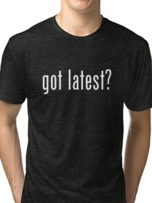 got latest? Tri-blend T-Shirt