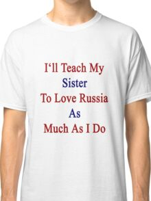 I'll Teach My Sister To Love Russia As Much As I Do  Classic T-Shirt