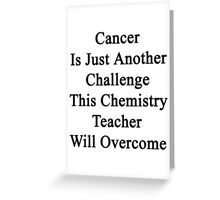 Cancer Is Just Another Challenge This Chemistry Teacher Will Overcome  Greeting Card