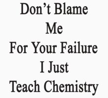 Don't Blame Me For Your Failure I Just Teach Chemistry  by supernova23