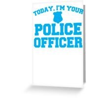 Today, I'm your police officer Greeting Card