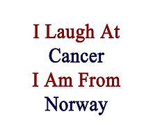 I Laugh At Cancer I Am From Norway  Photographic Print