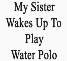 My Sister Wakes Up To Play Water Polo  by supernova23