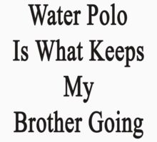 Water Polo Is What Keeps My Brother Going  by supernova23
