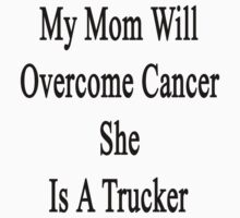 My Mom Will Overcome Cancer She Is A Trucker  by supernova23
