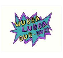 Wubba Lubba Dub-Dub! Art Print