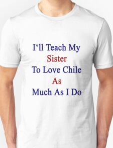 I'll Teach My Sister To Love Chile As Much As I Do  Unisex T-Shirt