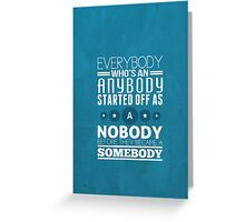 everybody who's an anybody started off as a nobody before they became a somebody. Greeting Card
