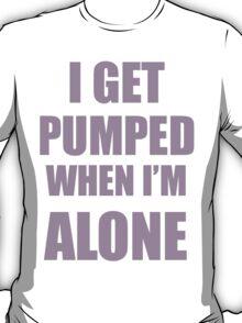I get pumped when I'm alone T-Shirt