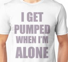 I get pumped when I'm alone Unisex T-Shirt