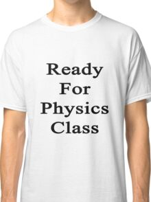 Ready For Physics Class  Classic T-Shirt