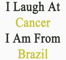 I Laugh At Cancer I Am From Brazil  by supernova23