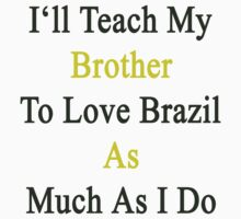I'll Teach My Brother To Love Brazil As Much As I Do  by supernova23