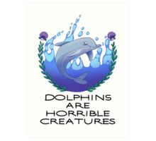 Dolphins are Horrible Creatures Art Print