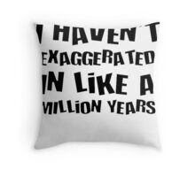 I Haven't Exaggerated In Like A Million Years Throw Pillow
