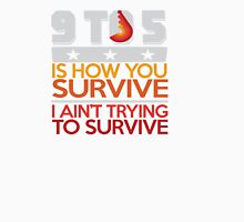 9 to 5 is how you survive and I aint trying to survive Unisex T-Shirt