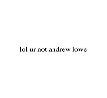 lol ur not andrew lowe by Isabel Ramsey
