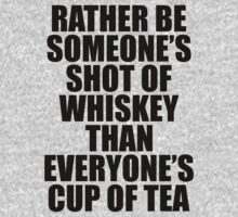 Rather be Someones Shot of Whiskey than Everyones Cup of Tea by 4season