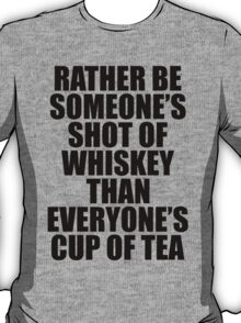 Rather be Someones Shot of Whiskey than Everyones Cup of Tea T-Shirt