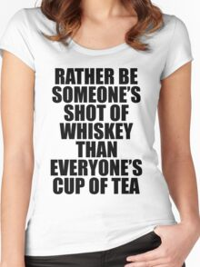 Rather be Someones Shot of Whiskey than Everyones Cup of Tea Women's Fitted Scoop T-Shirt