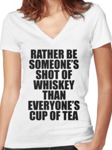 Rather be Someones Shot of Whiskey than Everyones Cup of Tea Women's Fitted V-Neck T-Shirt