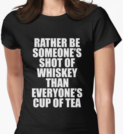 Rather be Someones Shot of Whiskey than Everyones Cup of Tea, Womens Fitted T-Shirt