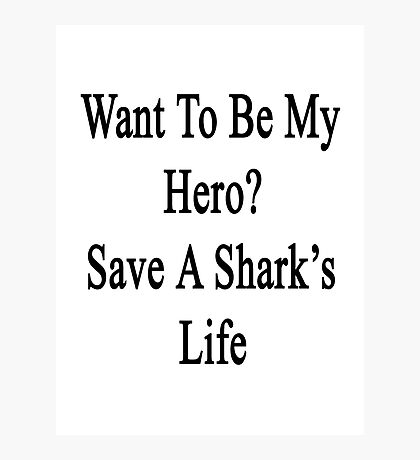 Want To Be My Hero? Save A Shark's Life  Photographic Print