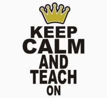 Keep Calm and Teach On T-shirt by RoyalCrew