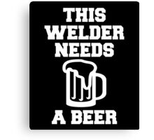 THIS WELDER NEEDS A BEER Canvas Print