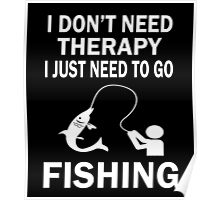 I DON'T NEED THERAPY I JUST NEED TO GO FISHING Poster