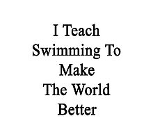 I Teach Swimming To Make The World Better  Photographic Print