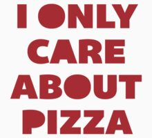 I Only Care About Pizza. by radquoteshirts