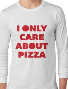 I Only Care About Pizza. Long Sleeve T-Shirt