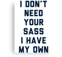I Don't Need Your Sass Canvas Print