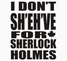 I Don't Sh'eh've for Sherlock Holmes by sherlockcanada