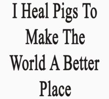 I Heal Pigs To Make The World A Better Place  by supernova23