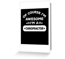 OF COURSE I'M AWESOME I'M A CHIROPRACTOR Greeting Card