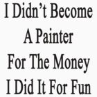 I Didn't Become A Painter For The Money I Did It For Fun  by supernova23