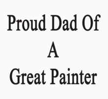 Proud Dad Of A Great Painter  by supernova23