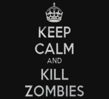 KEEP CALM AND KILL ZOMBIES. by tshirt4a