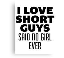 I Love Short Guys, Said No Girl Over Canvas Print